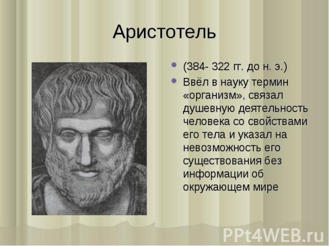 (384- 322 гг. до н. э.) (384- 322 гг. до н. э.) Ввёл в науку термин «организм», связал душевную деятельность человека со свойствами его тела и указал на невозможность его существования без информации об окружающем мире