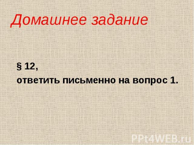 Домашнее задание § 12, ответить письменно на вопрос 1.