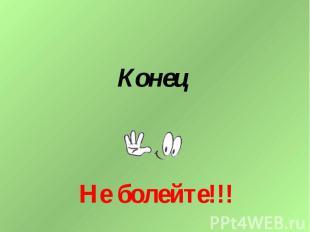 Конец Не болейте!!!