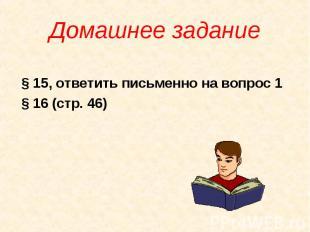 Домашнее задание § 15, ответить письменно на вопрос 1 § 16 (стр. 46)