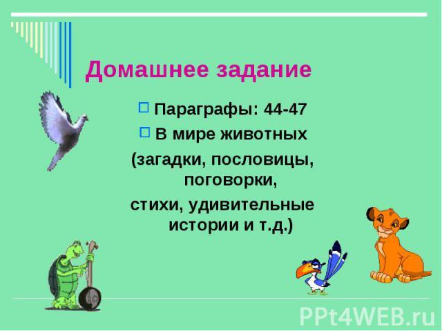 Параграфы: 44-47 Параграфы: 44-47 В мире животных (загадки, пословицы, поговорки, стихи, удивительные истории и т.д.)