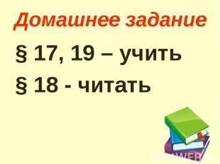 Домашнее задание § 17, 19 – учить § 18 - читать