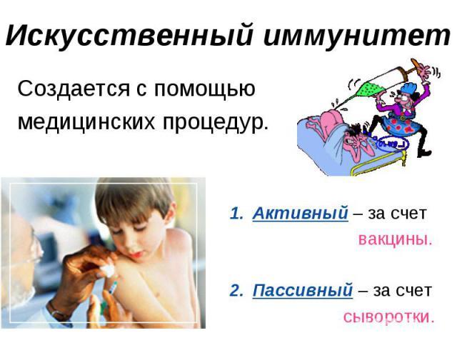 Искусственный иммунитет Создается с помощью медицинских процедур.