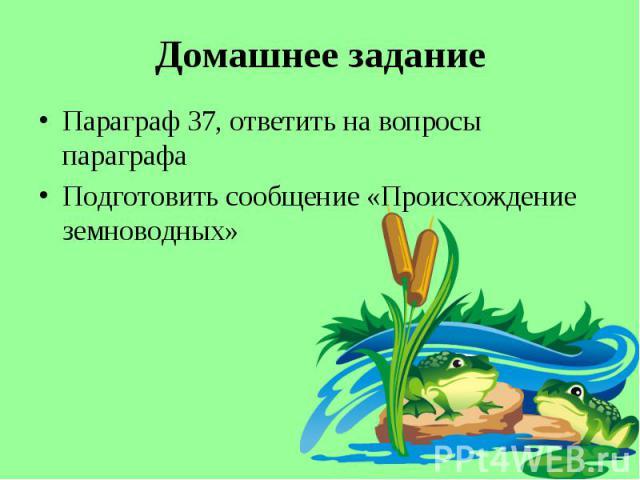 Параграф 37, ответить на вопросы параграфа Параграф 37, ответить на вопросы параграфа Подготовить сообщение «Происхождение земноводных»