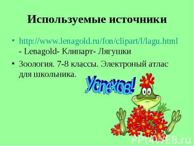 http://www.lenagold.ru/fon/clipart/l/lagu.html - Lenagold- Клипарт- Лягушки http://www.lenagold.ru/fon/clipart/l/lagu.html - Lenagold- Клипарт- Лягушки Зоология. 7-8 классы. Электроный атлас для школьника.