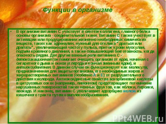 В организме витамин С участвует в синтезе коллагена, главного белка основы организма - соединительной ткани. Витамин С также участвует в активации или продуцировании жизненно необходимых химических веществ, таких как адреналин, нужный для отклика &q…