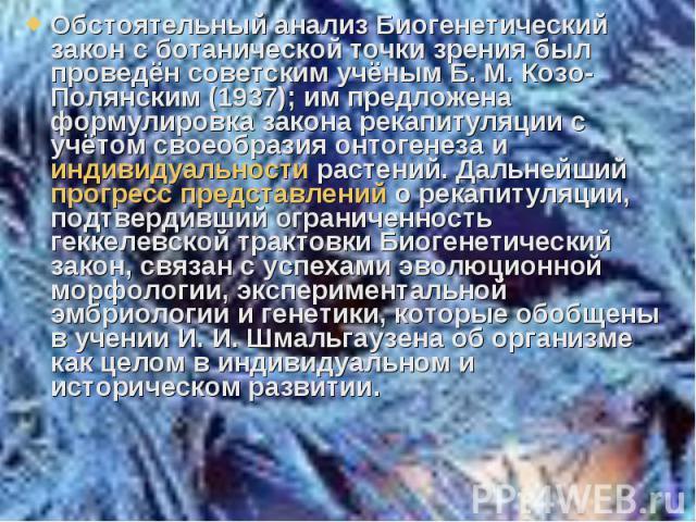 Обстоятельный анализ Биогенетический закон с ботанической точки зрения был проведён советским учёным Б. М. Козо-Полянским (1937); им предложена формулировка закона рекапитуляции с учётом своеобразия онтогенеза и индивидуальности растений. Дальнейший…