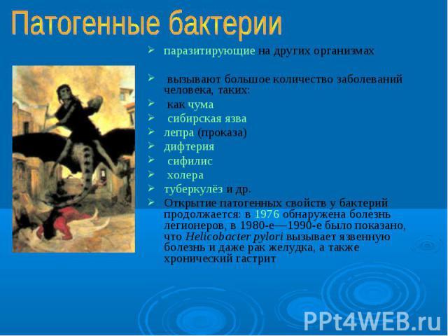 паразитирующие на других организмах паразитирующие на других организмах вызывают большое количество заболеваний человека, таких: как чума сибирская язва лепра (проказа) дифтерия сифилис холера туберкулёз и др. Открытие патогенных свойств у бактерий …