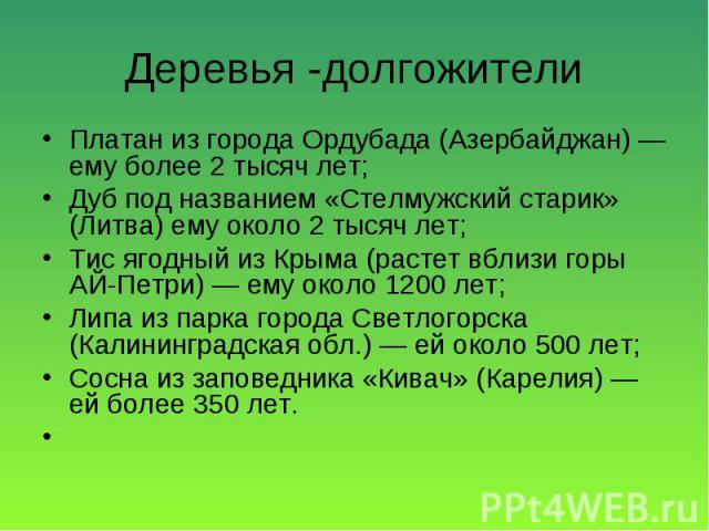 Платан из города Ордубада (Азербайджан) — ему более 2 тысяч лет; Платан из города Ордубада (Азербайджан) — ему более 2 тысяч лет; Дуб под названием «Стелмужский старик» (Литва) ему около 2 тысяч лет; Тис ягодный из Крыма (растет вблизи горы АЙ-Петри…