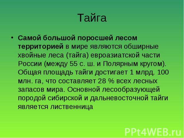 Самой большой поросшей лесом территорией в мире являются обширные хвойные леса (тайга) евроазиатской части России (между 55 с. ш. и Полярным кругом). Общая площадь тайги достигает 1 млрд. 100 млн. га, что составляет 28 % всех лесных запасов мира. Ос…