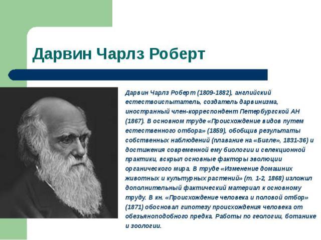 Дарвин Чарлз Роберт (1809-1882), английский естествоиспытатель, создатель дарвинизма, иностранный член-корреспондент Петербургской АН (1867). В основном труде «Происхождение видов путем естественного отбора» (1859), обобщив результаты собственных на…