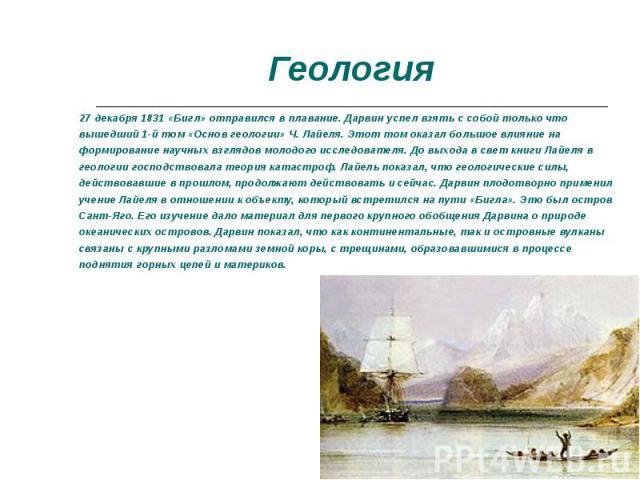 27 декабря 1831 «Бигл» отправился в плавание. Дарвин успел взять с собой только что вышедший 1-й том «Основ геологии» Ч. Лайеля. Этот том оказал большое влияние на формирование научных взглядов молодого исследователя. До выхода в свет книги Лайеля в…