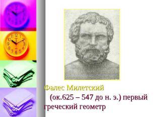 Фалес Милетский (ок.625 – 547 до н. э.) первый греческий геометр
