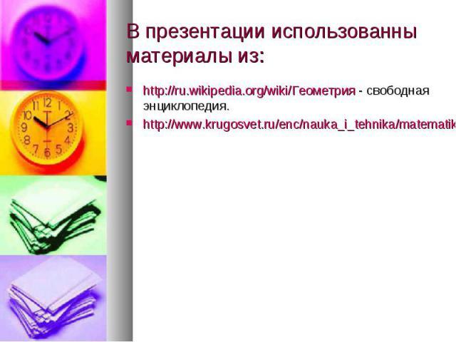В презентации использованны материалы из: http://ru.wikipedia.org/wiki/Геометрия - свободная энциклопедия. http://www.krugosvet.ru/enc/nauka_i_tehnika/matematika/GEOMETRIYA.html
