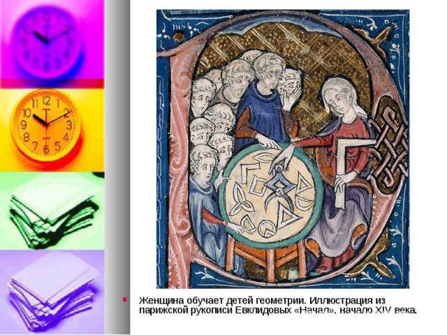 Женщина обучает детей геометрии. Иллюстрация из парижской рукописи Евклидовых «Начал», начало XIV века. Женщина обучает детей геометрии. Иллюстрация из парижской рукописи Евклидовых «Начал», начало XIV века.