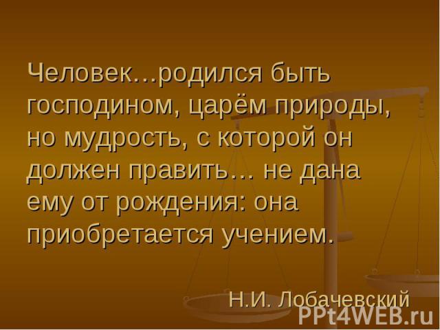 Человек…родился быть господином, царём природы, но мудрость, с которой он должен править… не дана ему от рождения: она приобретается учением. Н.И. Лобачевский