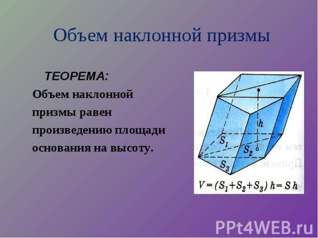 ТЕОРЕМА: ТЕОРЕМА: Объем наклонной призмы равен произведению площади основания на высоту.