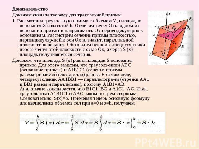 Доказательство Доказательство Докажем сначала теорему для треугольной призмы. 1. Рассмотрим треугольную призму с объемом V, площадью основания S и высотой h. Отметим точку О на одном из оснований призмы и направим ось Ох перпендикулярно к основаниям…