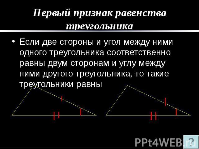 Первый признак равенства треугольника Если две стороны и угол между ними одного треугольника соответственно равны двум сторонам и углу между ними другого треугольника, то такие треугольники равны