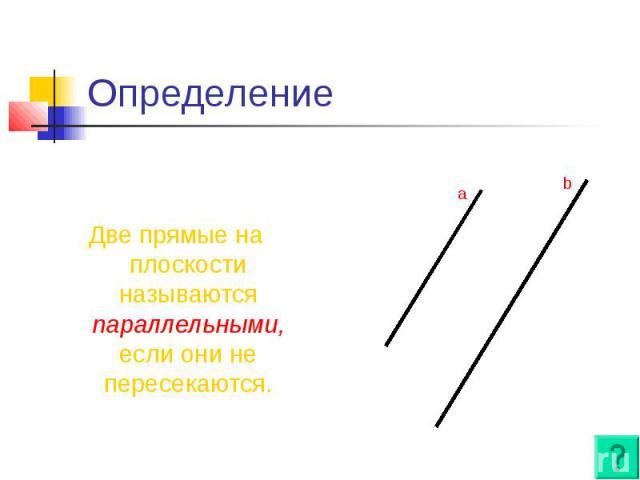Определение Две прямые на плоскости называются параллельными, если они не пересекаются.