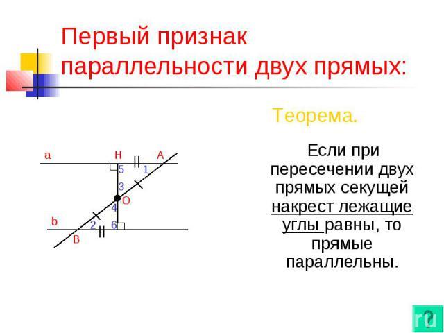 Первый признак параллельности двух прямых: Если при пересечении двух прямых секущей накрест лежащие углы равны, то прямые параллельны.
