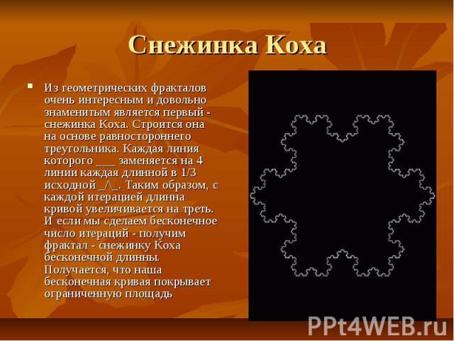 Снежинка Коха Из геометрических фракталов очень интересным и довольно знаменитым является первый - снежинка Коха. Строится она на основе равностороннего треугольника. Каждая линия которого ___ заменяется на 4 линии каждая длинной в 1/3 исходной _/\_…