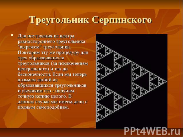 """Треугольник Серпинского Для построения из центра равностороннего треугольника """"вырежем"""" треугольник. Повторим эту же процедуру для трех образовавшихся треугольников (за исключением центрального) и так до бесконечности. Если мы теперь возьм…"""