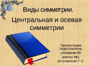Центральная и осевая симметрии Презентация подготовлена учеником 8В школы №1 Лог