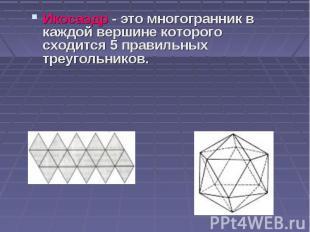 Икосаэдр - это многогранник в каждой вершине которого сходится 5 правильных треу