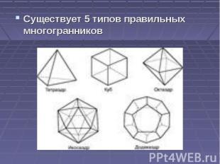 Существует 5 типов правильных многогранников Существует 5 типов правильных много
