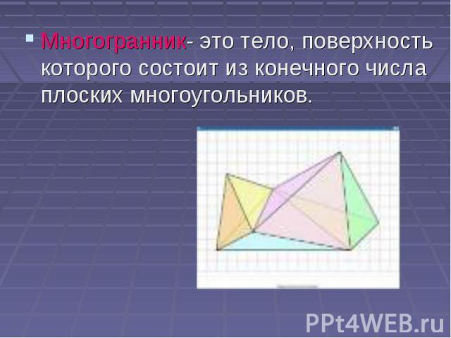 Многогранник- это тело, поверхность которого состоит из конечного числа плоских многоугольников. Многогранник- это тело, поверхность которого состоит из конечного числа плоских многоугольников.