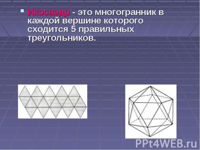 Икосаэдр - это многогранник в каждой вершине которого сходится 5 правильных треугольников. Икосаэдр - это многогранник в каждой вершине которого сходится 5 правильных треугольников.