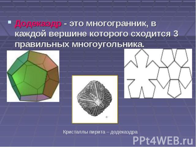 Додекаэдр - это многогранник, в каждой вершине которого сходится 3 правильных многоугольника. Додекаэдр - это многогранник, в каждой вершине которого сходится 3 правильных многоугольника.
