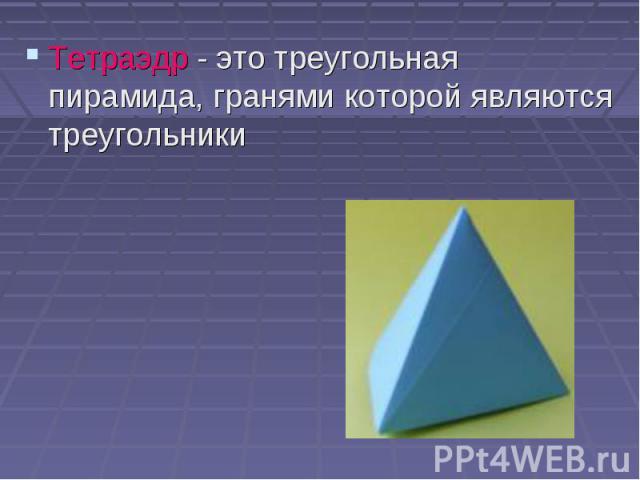 Тетраэдр - это треугольная пирамида, гранями которой являются треугольники Тетраэдр - это треугольная пирамида, гранями которой являются треугольники