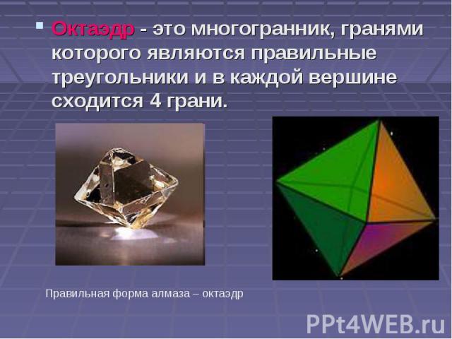 Октаэдр - это многогранник, гранями которого являются правильные треугольники и в каждой вершине сходится 4 грани. Октаэдр - это многогранник, гранями которого являются правильные треугольники и в каждой вершине сходится 4 грани.