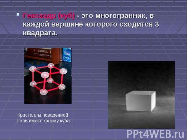 Гексаэдр (куб) - это многогранник, в каждой вершине которого сходится 3 квадрата. Гексаэдр (куб) - это многогранник, в каждой вершине которого сходится 3 квадрата.