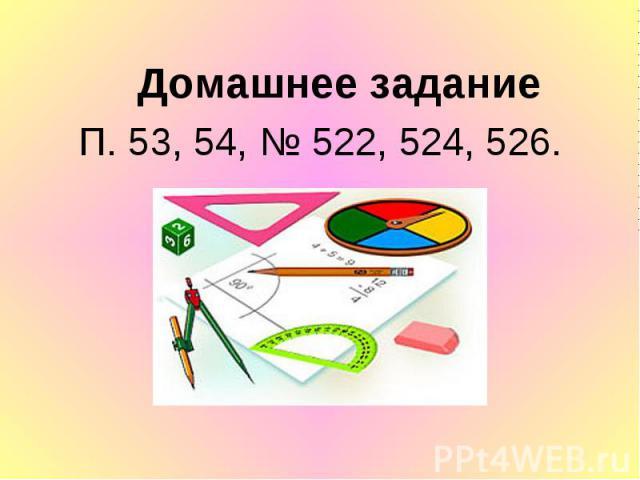 Домашнее задание Домашнее задание П. 53, 54, № 522, 524, 526.