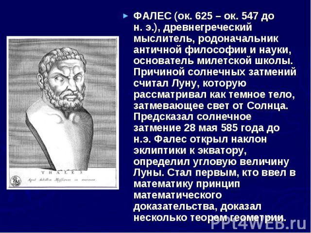 ФАЛЕС (ок.625 – ок.547 до н.э.), древнегреческий мыслитель, родоначальник античной философии и науки, основатель милетской школы. Причиной солнечных затмений считал Луну, которую рассматривал как темное тело, затмевающее свет от Со…