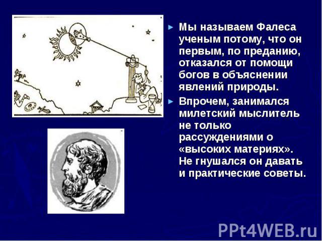 Мы называем Фалеса ученым потому, что он первым, по преданию, отказался от помощи богов в объяснении явлений природы. Мы называем Фалеса ученым потому, что он первым, по преданию, отказался от помощи богов в объяснении явлений природы. Впрочем, зани…