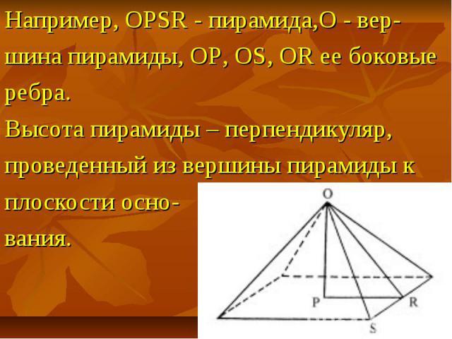 Например, OPSR - пирамида,O - вер- шина пирамиды, OP, OS, OR ее боковые ребра. Высота пирамиды – перпендикуляр, проведенный из вершины пирамиды к плоскости осно- вания.
