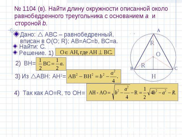 № 1104 (в). Найти длину окружности описанной около равнобедренного треугольника с основанием а и Дано: АВС – равнобедренный, вписан в О(О; R); АВ=AС=b, BC=a.