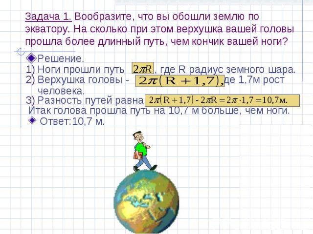 Задача 1. Вообразите, что вы обошли землю по экватору. На сколько при этом верхушка вашей головы прошла более длинный путь, чем кончик вашей ноги? Решение.