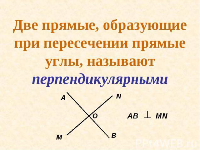 Две прямые, образующие при пересечении прямые углы, называют перпендикулярными