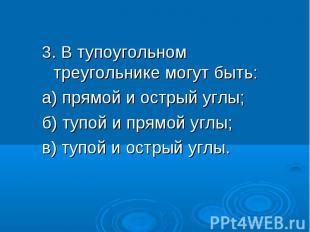 3. В тупоугольном треугольнике могут быть: 3. В тупоугольном треугольнике могут