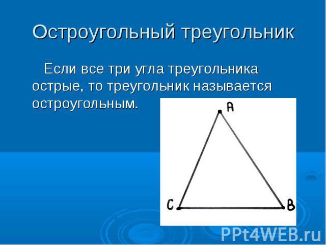 Остроугольный треугольник Если все три угла треугольника острые, то треугольник называется остроугольным.