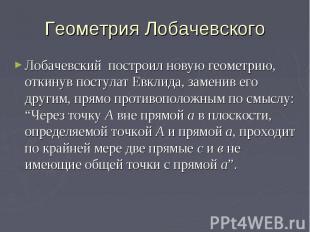 Геометрия Лобачевского Лобачевский построил новую геометрию, откинув постулат Ев