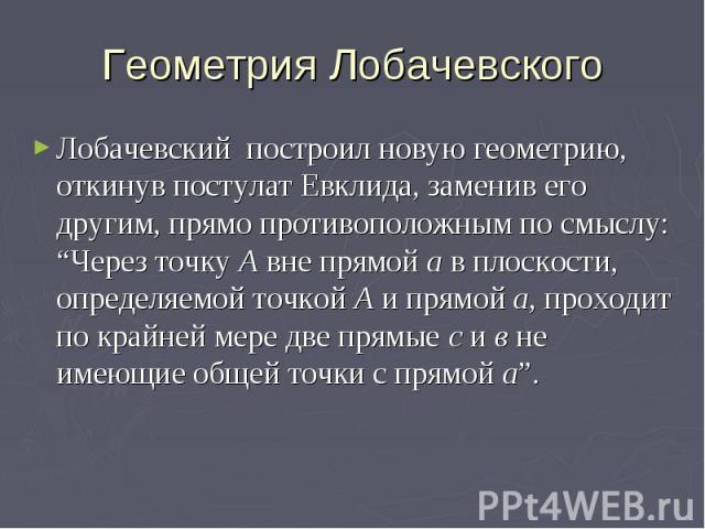 """Геометрия Лобачевского Лобачевский построил новую геометрию, откинув постулат Евклида, заменив его другим, прямо противоположным по смыслу: """"Через точку А вне прямой а в плоскости, определяемой точкой А и прямой а, проходит по крайней мере две прямы…"""