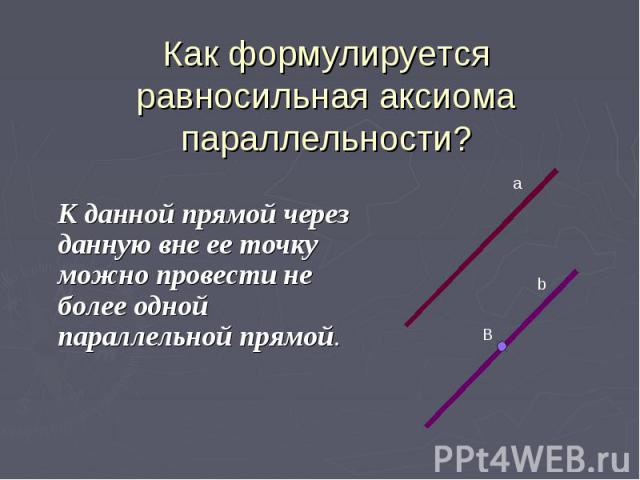 Как формулируется равносильная аксиома параллельности? К данной прямой через данную вне ее точку можно провести не более одной параллельной прямой.