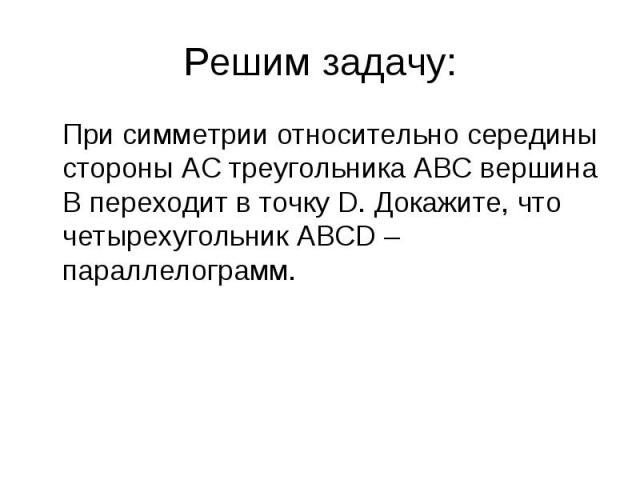 При симметрии относительно середины стороны АС треугольника АВС вершина В переходит в точку D. Докажите, что четырехугольник ABCD – параллелограмм. При симметрии относительно середины стороны АС треугольника АВС вершина В переходит в точку D. Докажи…