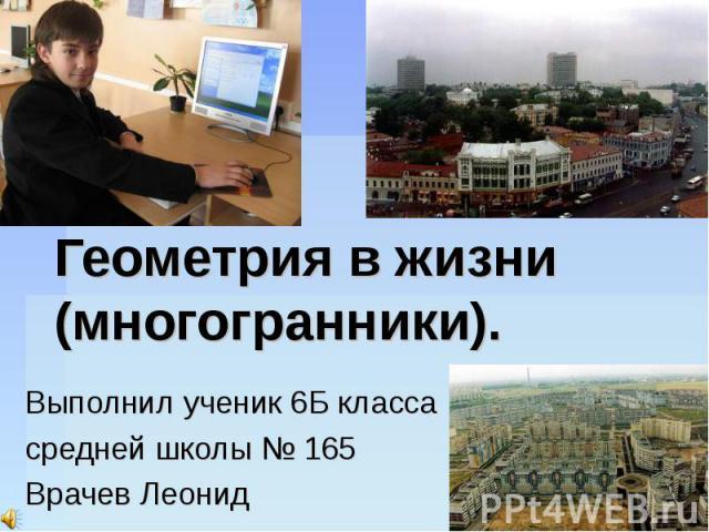 Геометрия в жизни (многогранники). Выполнил ученик 6Б класса средней школы № 165 Врачев Леонид